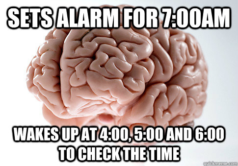 Sets alarm for 7:00AM Wakes up at 4:00, 5:00 and 6:00 to check the time - Sets alarm for 7:00AM Wakes up at 4:00, 5:00 and 6:00 to check the time  Scumbag Brain