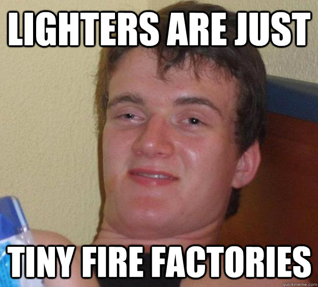 lighters are just tiny fire factories - lighters are just tiny fire factories  10 Guy
