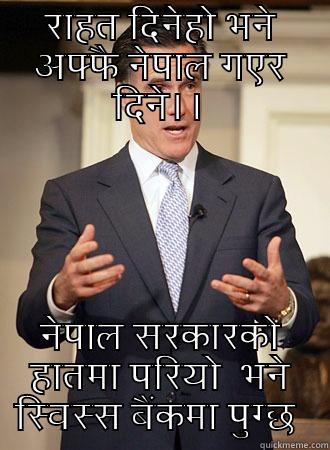 राहत दिनेहो भने अफ्फै नेपाल गएर दिने।। नेपाल सरकारको हातमा परियो  भने स्विस्स बैंकमा पुग्छ  Relatable Romney