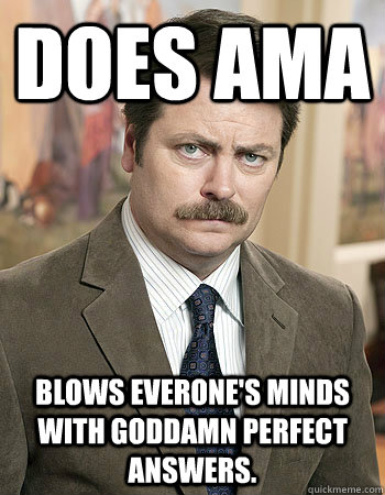 Does AMA Blows Everone's Minds With Goddamn Perfect Answers. - Does AMA Blows Everone's Minds