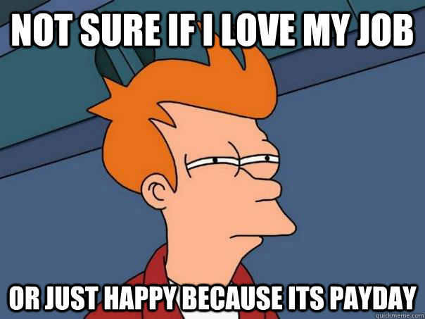 Not sure if I love my job or just happy because its payday - Not sure if I love my job or just happy because its payday  Futurama Fry