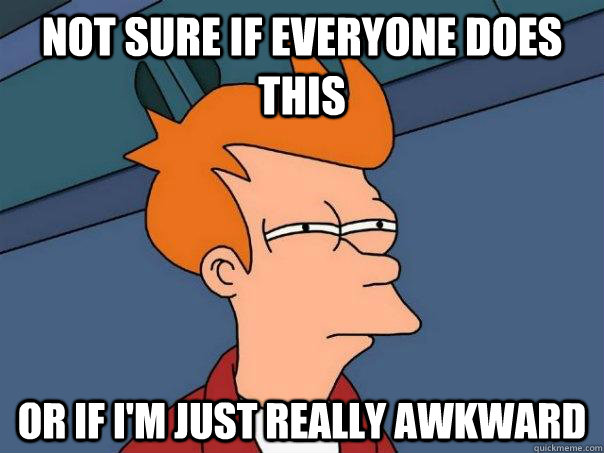 Not sure if everyone does this or if I'm just really awkward - Not sure if everyone does this or if I'm just really awkward  Futurama Fry