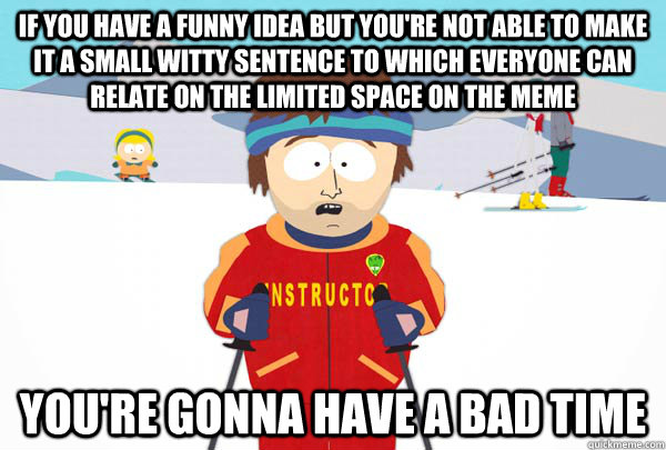 if you have a funny idea but you're not able to make it a small witty sentence to which everyone can relate on the limited space on the meme You're gonna have a bad time - if you have a funny idea but you're not able to make it a small witty sentence to which everyone can relate on the limited space on the meme You're gonna have a bad time  Super Cool Ski Instructor