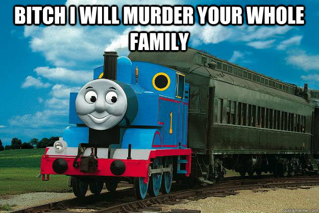 Bitch i will murder your whole family  - Bitch i will murder your whole family   Thomas the Tank Engine