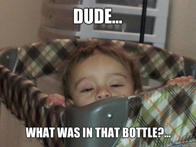Dude... What was in that bottle?...