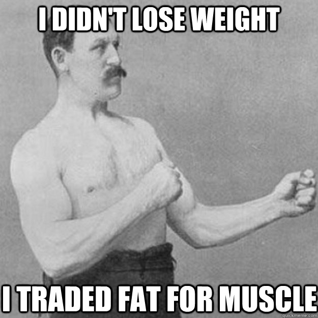 I didn't lose weight I traded fat for muscle - I didn't lose weight I traded fat for muscle  overly manly man