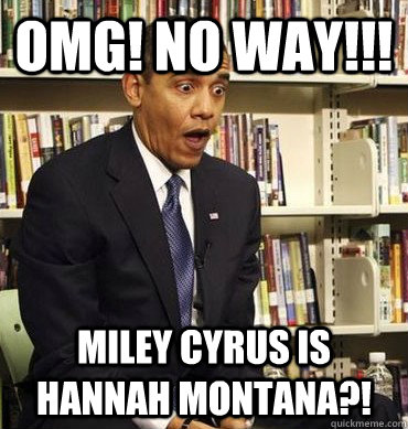 Omg! NO way!!! Miley Cyrus is Hannah Montana?! - Omg! NO way!!! Miley Cyrus is Hannah Montana?!  Obama-Bricks