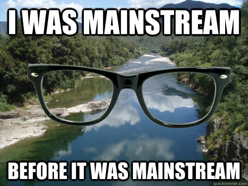 I was mainstream before it was mainstream - I was mainstream before it was mainstream  hipster river