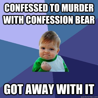 Confessed to murder with Confession Bear got away with it - Confessed to murder with Confession Bear got away with it  Success Kid