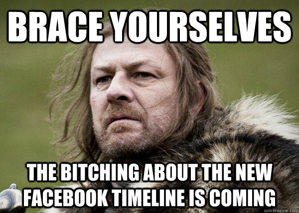 Brace Yourselves The bitching about the new facebook timeline is coming  Winters Coming