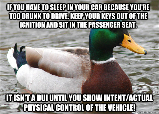 If you have to sleep in your car because you're too drunk to drive, keep your keys out of the ignition and sit in the passenger seat.  It isn't a DUI until you show intent/actual physical control of the vehicle! - If you have to sleep in your car because you're too drunk to drive, keep your keys out of the ignition and sit in the passenger seat.  It isn't a DUI until you show intent/actual physical control of the vehicle!  Actual Advice Mallard