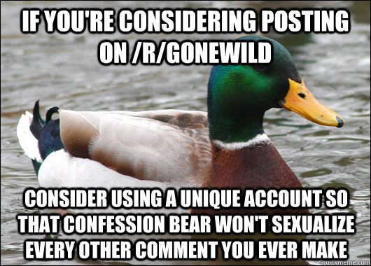 If you're considering posting on /r/gonewild Consider using a unique account so that confession bear won't sexualize every other comment you ever make - If you're considering posting on /r/gonewild Consider using a unique account so that confession bear won't sexualize every other comment you ever make  Actual Advice Mallard