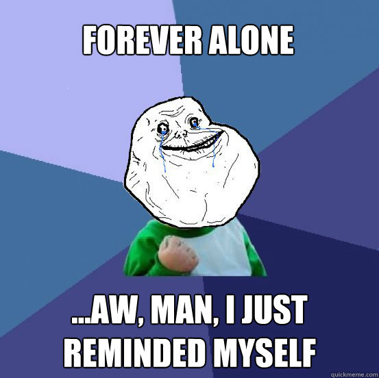 forever alone ...aw, man, I just reminded myself - forever alone ...aw, man, I just reminded myself  Forever Alone Success Kid