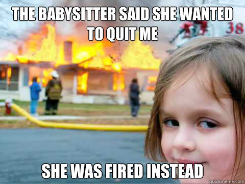 The babysitter said she wanted to quit me She was fired instead