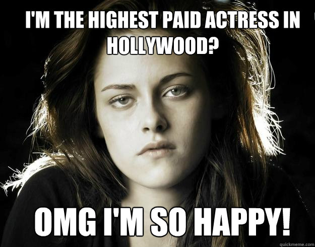 I'm the highest paid actress in hollywood? omg i'm so happy!  Kristen Stewart