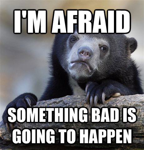 I'M AFRAID SOMETHING BAD IS GOING TO HAPPEN - I'M AFRAID SOMETHING BAD IS GOING TO HAPPEN  Confession Bear