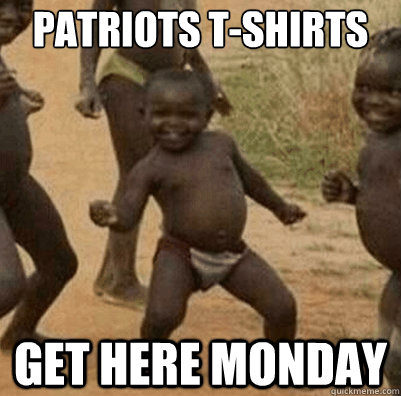 Patriots T-shirts Get here Monday - Patriots T-shirts Get here Monday  Third World Success Kid