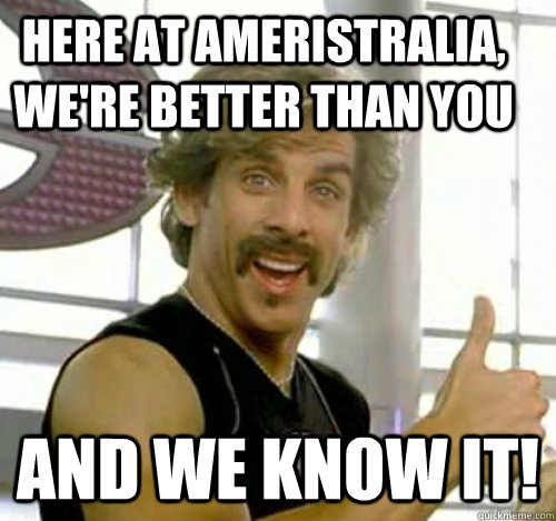 Here at Ameristralia, we're better than you  And we know it!