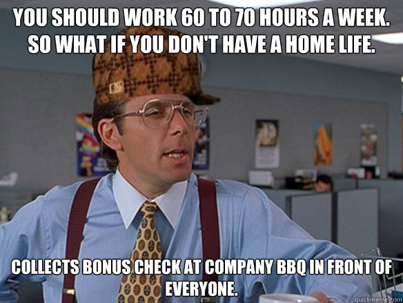 You should work 60 to 70 hours a week. So what if you don't have a home life. Collects bonus check at company BBQ in front of everyone. - You should work 60 to 70 hours a week. So what if you don't have a home life. Collects bonus check at company BBQ in front of everyone.  Misc