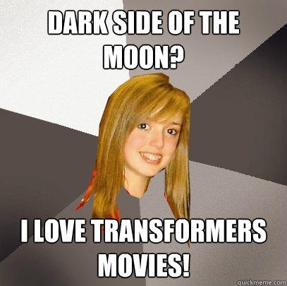 Dark Side of the  moon? I love transformers movies! - Dark Side of the  moon? I love transformers movies!  Musically Oblivious 8th Grader