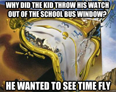 why did the kid throw his watch out of the school bus window? he wanted to see time fly  Bad Joke Salvador Dali Melting Clock