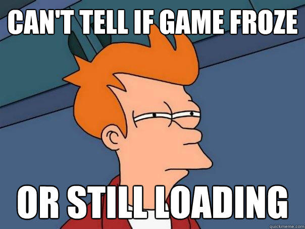 Can't tell if game froze or still loading - Can't tell if game froze or still loading  Futurama Fry
