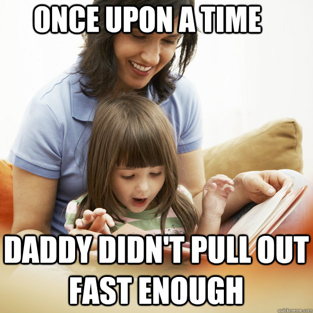Once upon a time Daddy didn't pull out fast enough