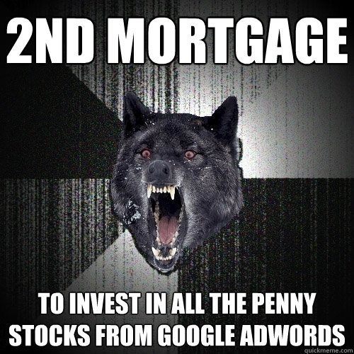 2nd Mortgage to INVEST IN ALL THE PENNY STOCKS FROM GOOGLE ADWORDS