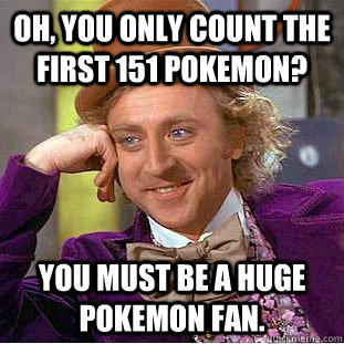 Oh, you only count the first 151 Pokemon? You must be a huge Pokemon fan. - Oh, you only count the first 151 Pokemon? You must be a huge Pokemon fan.  Condescending Wonka
