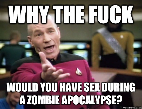 Why the fuck Would you have sex during a zombie apocalypse? - Why the fuck Would you have sex during a zombie apocalypse?  Annoyed Picard HD