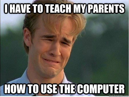 I have to teach my parents how to use the computer - I have to teach my parents how to use the computer  1990s Problems