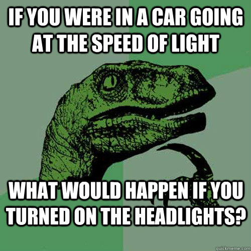If you were in a car going at the speed of light what would happen if you turned on the headlights? - If you were in a car going at the speed of light what would happen if you turned on the headlights?  Philosoraptor