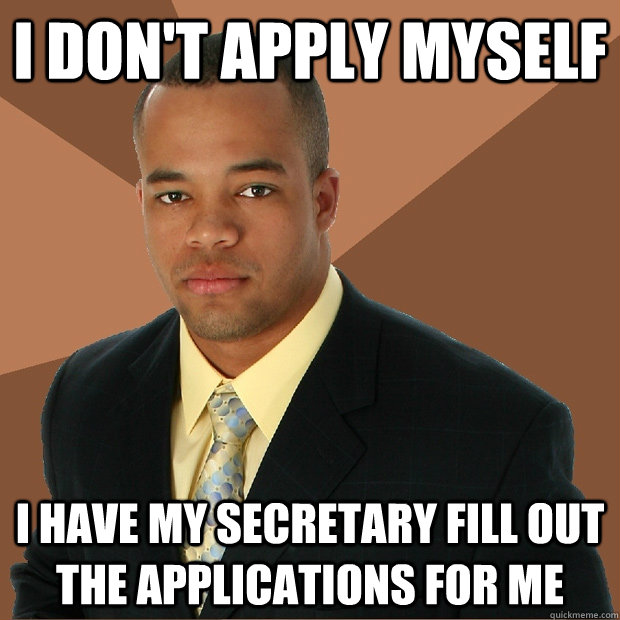 I don't apply myself i have my secretary fill out the applications for me - I don't apply myself i have my secretary fill out the applications for me  Successful Black Man