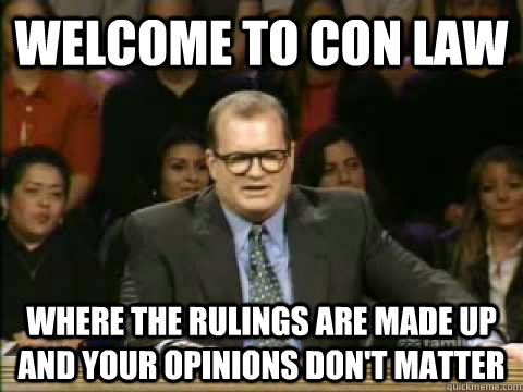 Welcome to Con Law Where the rulings are made up and your opinions don't matter