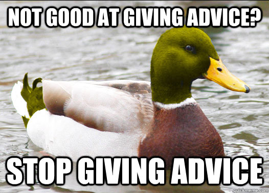 Not good at giving advice? stop giving advice - Not good at giving advice? stop giving advice  Misc