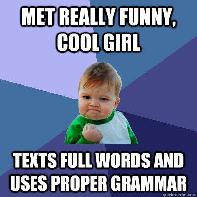 Met really funny, cool girl Texts full words and uses proper grammar - Met really funny, cool girl Texts full words and uses proper grammar  Success Kid