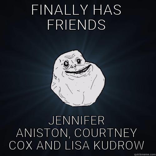 FINALLY HAS FRIENDS JENNIFER ANISTON, COURTNEY COX AND LISA KUDROW Forever Alone