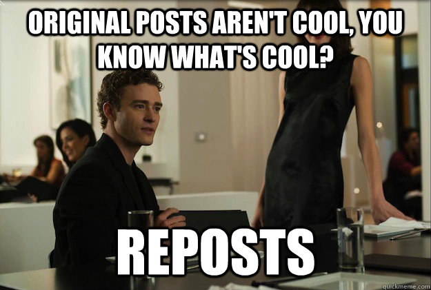 Original posts aren't cool, you know what's cool?  Reposts - Original posts aren't cool, you know what's cool?  Reposts  sean