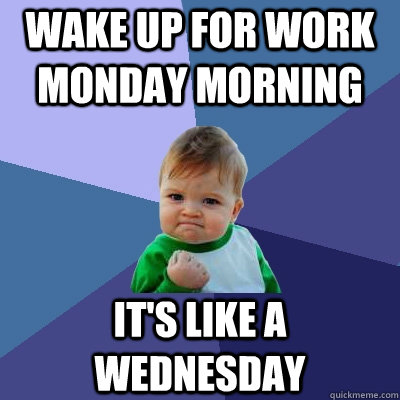 Wake up for Work Monday Morning  It's like a wednesday   Success Kid