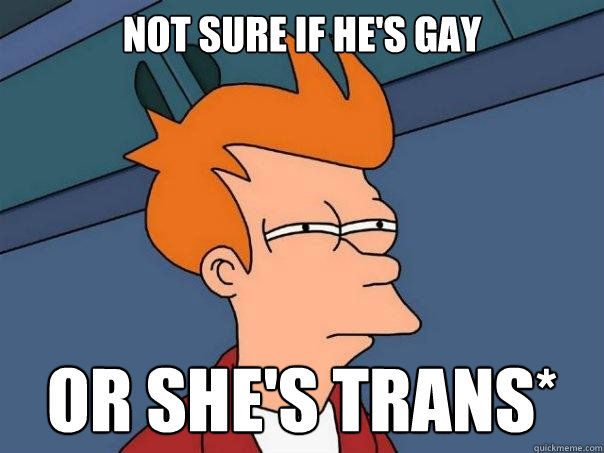 Not sure if he's gay Or she's trans* - Not sure if he's gay Or she's trans*  Futurama Fry
