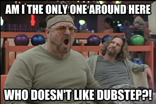 Am I the only one around here who doesn't like dubstep?! - Am I the only one around here who doesn't like dubstep?!  Angry Walter