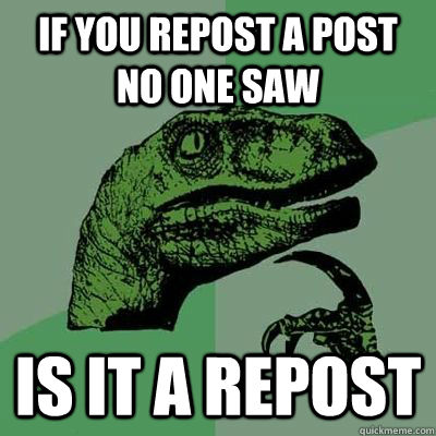 If you repost a post no one saw Is it a repost
