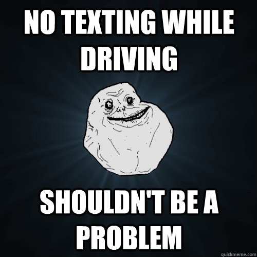 No texting while driving Shouldn't be a problem - No texting while driving Shouldn't be a problem  Forever Alone