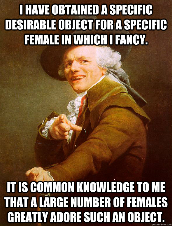 I have obtained a specific desirable object for a specific female in which I fancy. It is common knowledge to me that a large number of females greatly adore such an object. - I have obtained a specific desirable object for a specific female in which I fancy. It is common knowledge to me that a large number of females greatly adore such an object.  Joseph Ducreux