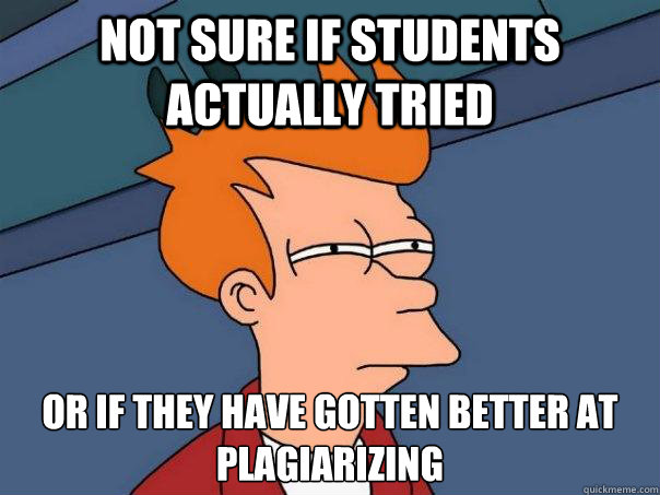 Not sure if students actually tried Or if they have gotten better at plagiarizing  - Not sure if students actually tried Or if they have gotten better at plagiarizing   Futurama Fry