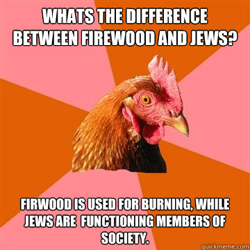 whats the difference between firewood and jews? Firwood is used for burning, while jews are  functioning members of society.  Anti-Joke Chicken