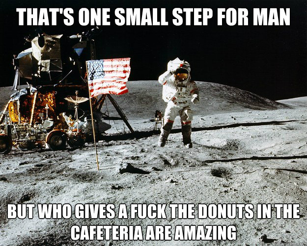 that's one small step for man but who gives a fuck the donuts in the cafeteria are amazing - that's one small step for man but who gives a fuck the donuts in the cafeteria are amazing  Unimpressed Astronaut