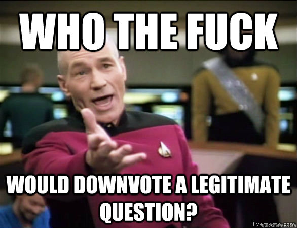 Who the fuck would downvote a legitimate question? - Who the fuck would downvote a legitimate question?  Annoyed Picard HD