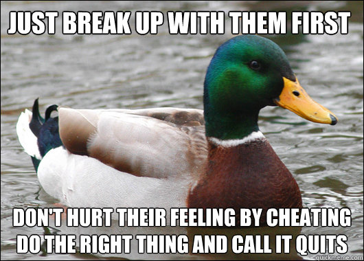 Just Break up with them first Don't hurt their feeling by cheating do the right thing and call it quits - Just Break up with them first Don't hurt their feeling by cheating do the right thing and call it quits  Actual Advice Mallard