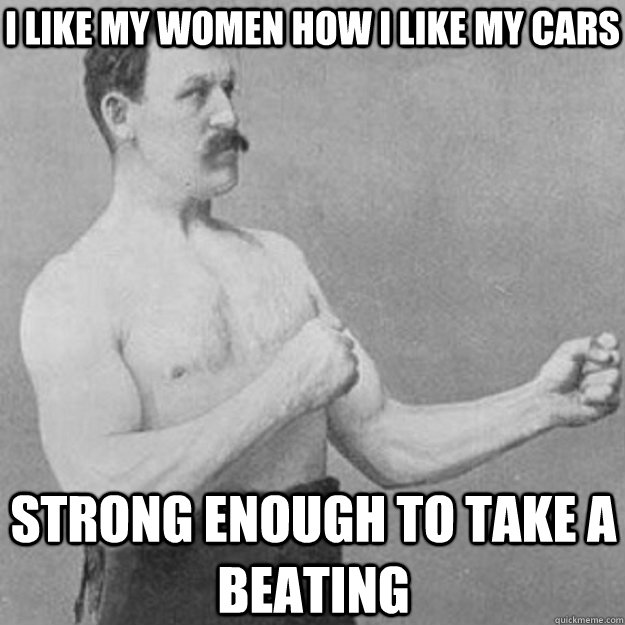 I like my women how i like my cars strong enough to take a beating - I like my women how i like my cars strong enough to take a beating  overly manly man